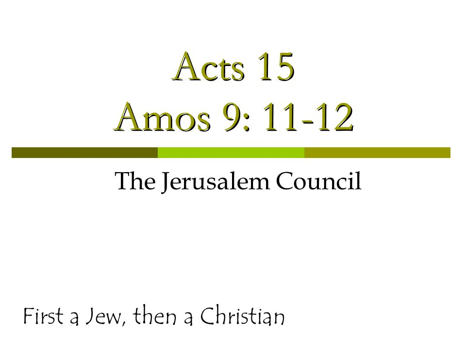 Acts 15 Amos 9: 11-12 The Jerusalem Council First a Jew, then a Christian
