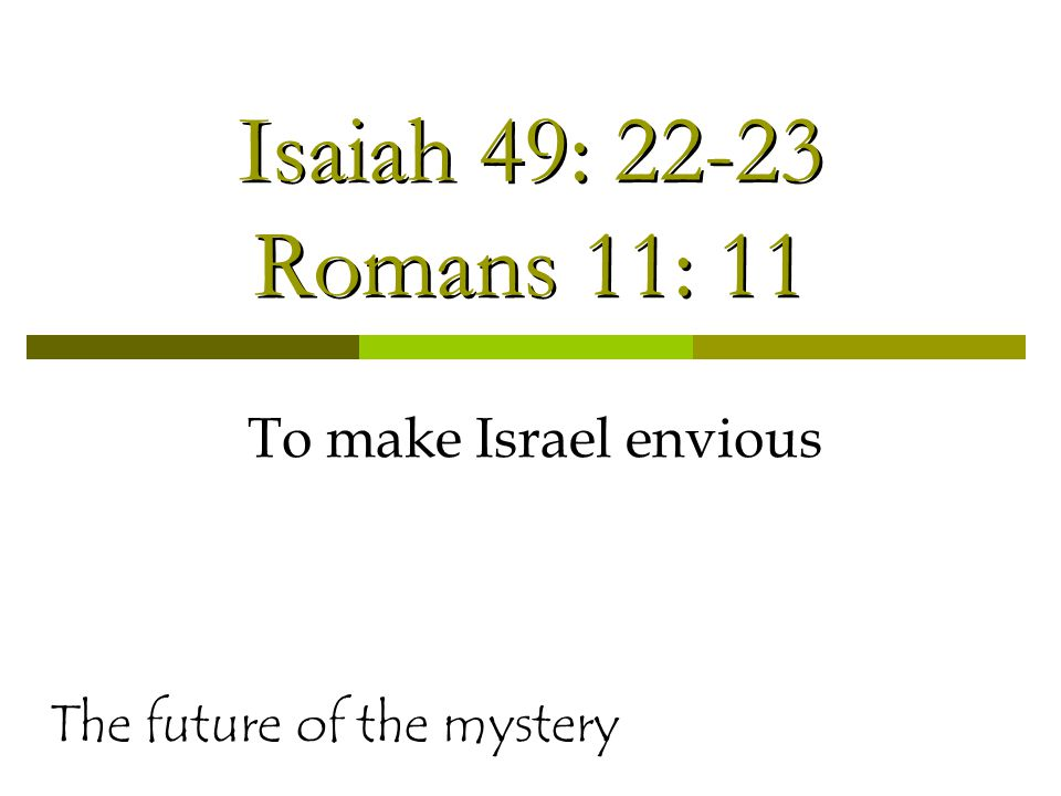 Isaiah 49: 22-23 Romans 11: 11 To make Israel envious The future of the mystery