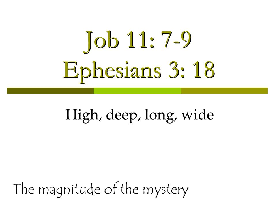 Job 11: 7-9 Ephesians 3: 18 High, deep, long, wide The magnitude of the mystery