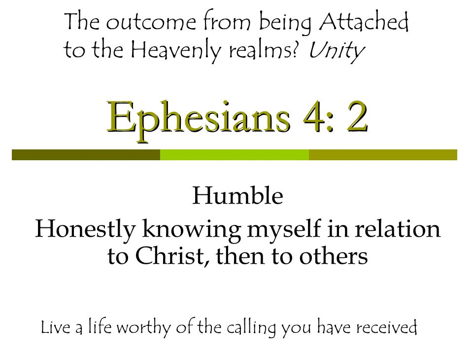 Ephesians 4: 2 Humble Honestly knowing myself in relation to Christ, then to others Live a life worthy of the calling you have received The outcome from being Attached to the Heavenly realms.