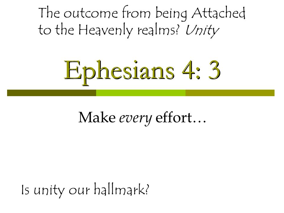 Ephesians 4: 3 Make every effort… Is unity our hallmark? The outcome from being Attached to the Heavenly realms? Unity