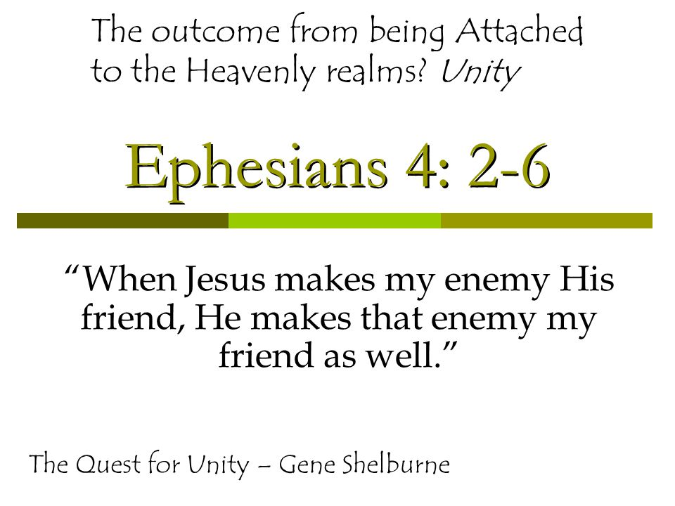 Ephesians 4: 2-6 When Jesus makes my enemy His friend, He makes that enemy my friend as well. The Quest for Unity – Gene Shelburne The outcome from being Attached to the Heavenly realms.