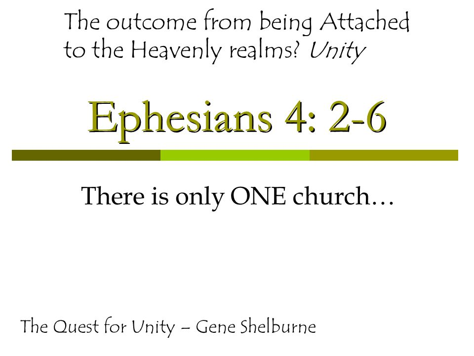 Ephesians 4: 2-6 There is only ONE church… The Quest for Unity – Gene Shelburne The outcome from being Attached to the Heavenly realms.