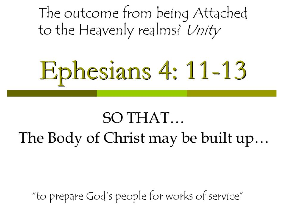 Ephesians 4: 11-13 SO THAT… The Body of Christ may be built up… to prepare God's people for works of service The outcome from being Attached to the Heavenly realms.