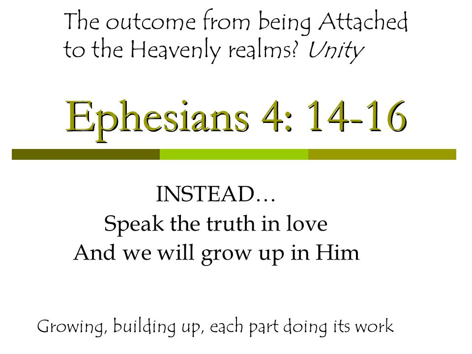 Ephesians 4: 14-16 INSTEAD… Speak the truth in love And we will grow up in Him Growing, building up, each part doing its work The outcome from being Attached to the Heavenly realms.