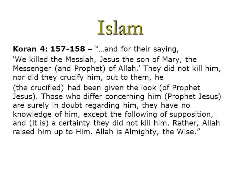 Islam Koran 4: 157-158 – …and for their saying, We killed the Messiah, Jesus the son of Mary, the Messenger (and Prophet) of Allah. They did not kill him, nor did they crucify him, but to them, he (the crucified) had been given the look (of Prophet Jesus).