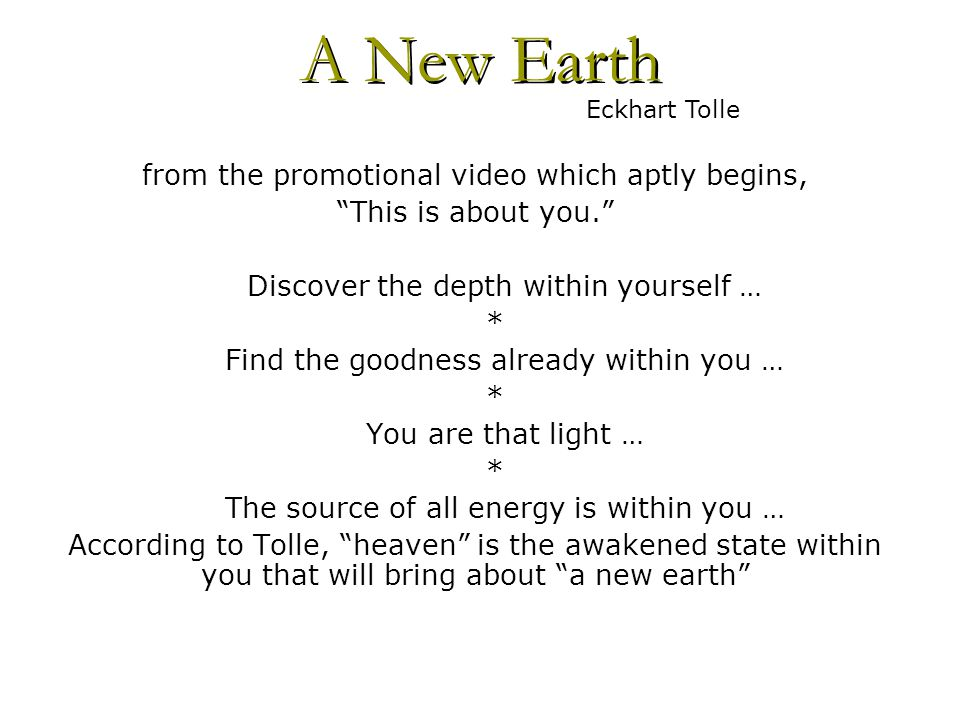 from the promotional video which aptly begins, This is about you. Discover the depth within yourself … * Find the goodness already within you … * You are that light … * The source of all energy is within you … According to Tolle, heaven is the awakened state within you that will bring about a new earth A New Earth Eckhart Tolle