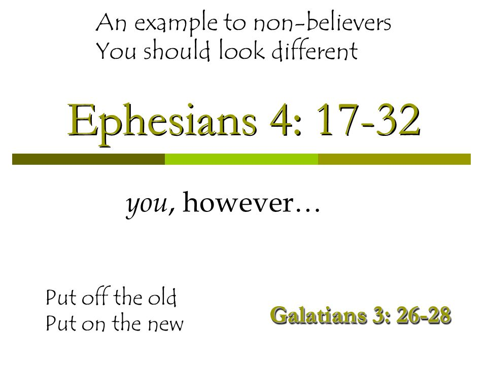 Ephesians 4: 17-32 you, however… Put off the old Put on the new An example to non-believers You should look different Galatians 3: 26-28