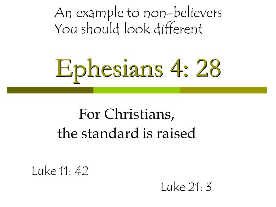 Ephesians 4: 28 For Christians, the standard is raised An example to non-believers You should look different Luke 11: 42 Luke 21: 3