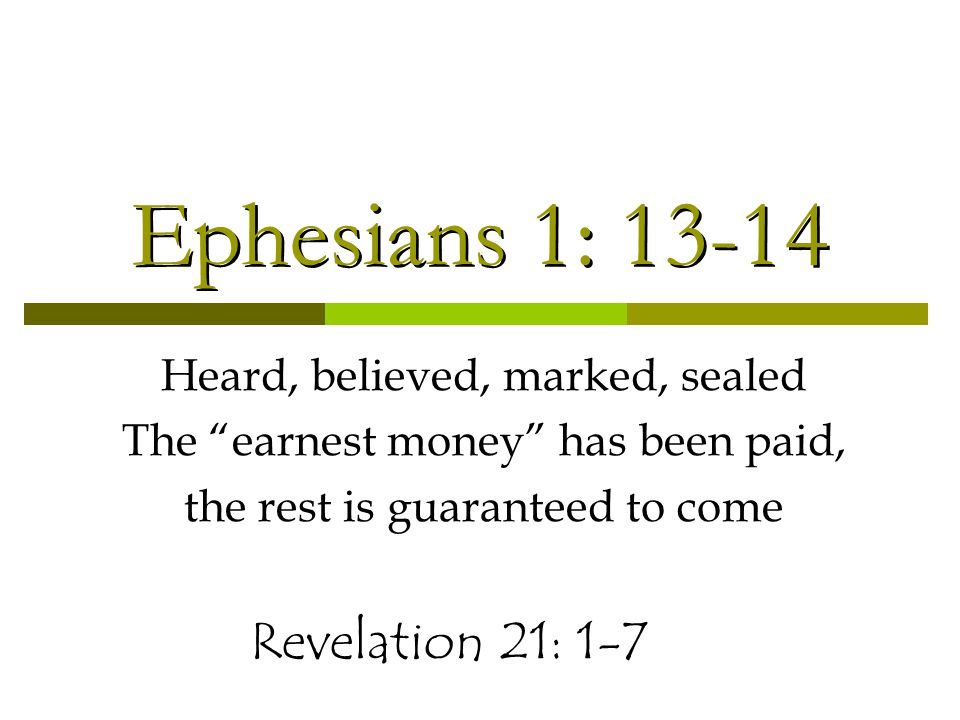 Ephesians 1: 13-14 Heard, believed, marked, sealed The earnest money has been paid, the rest is guaranteed to come Revelation 21: 1-7