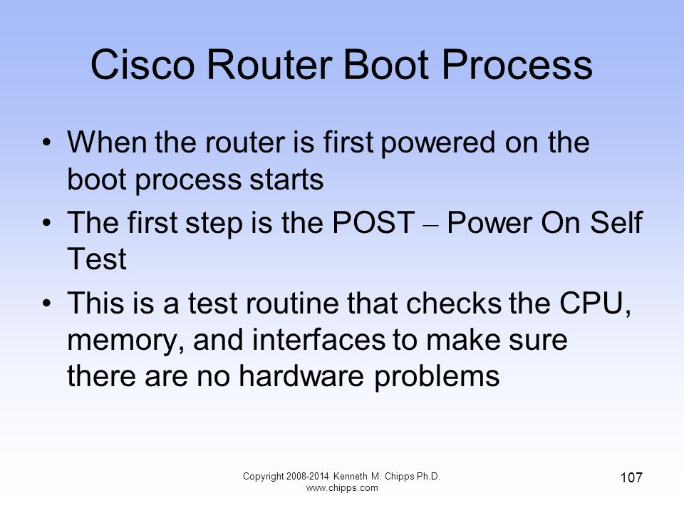 Copyright 2008-2014 Kenneth M. Chipps Ph.D. www.chipps.com 107 Cisco Router Boot Process When the router is first powered on the boot process starts T