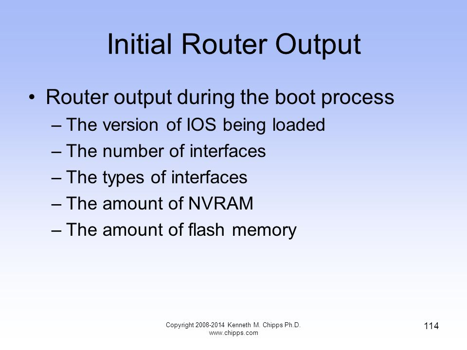 Initial Router Output Router output during the boot process –The version of IOS being loaded –The number of interfaces –The types of interfaces –The a