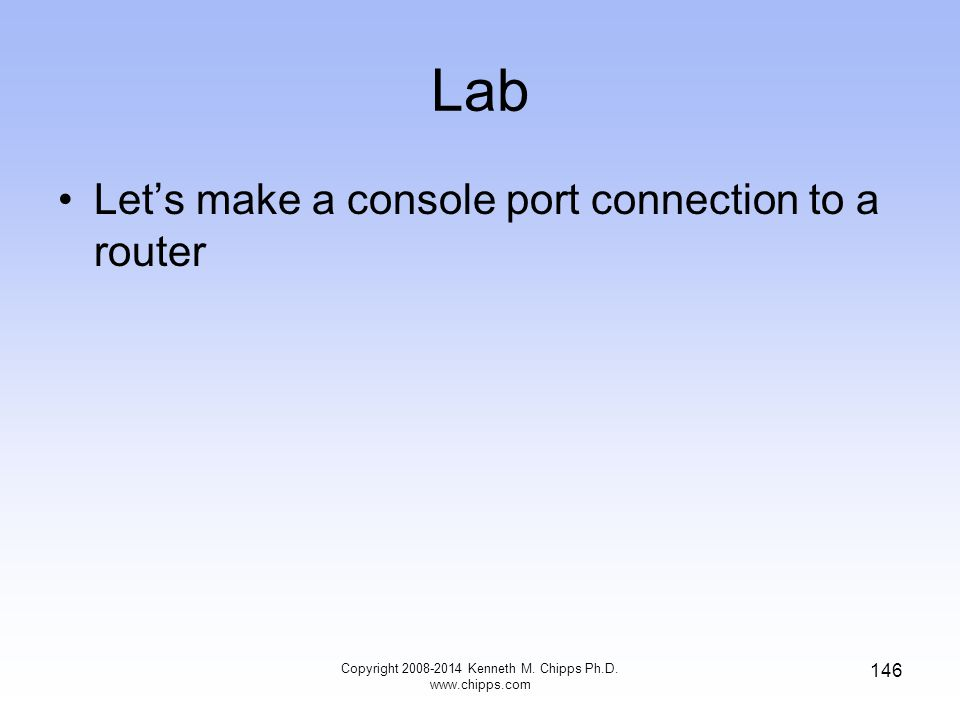 Lab Let's make a console port connection to a router Copyright 2008-2014 Kenneth M. Chipps Ph.D. www.chipps.com 146