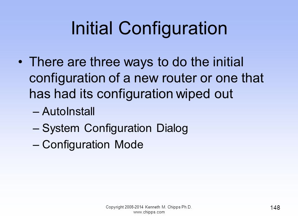 Copyright 2008-2014 Kenneth M. Chipps Ph.D. www.chipps.com 148 Initial Configuration There are three ways to do the initial configuration of a new rou
