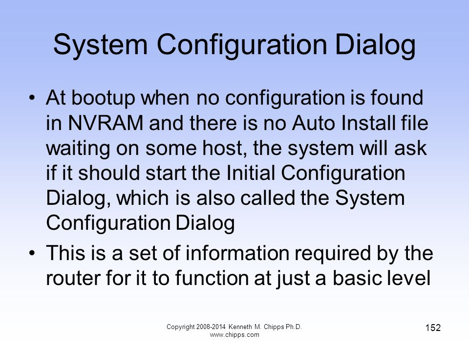 Copyright 2008-2014 Kenneth M. Chipps Ph.D. www.chipps.com 152 System Configuration Dialog At bootup when no configuration is found in NVRAM and there