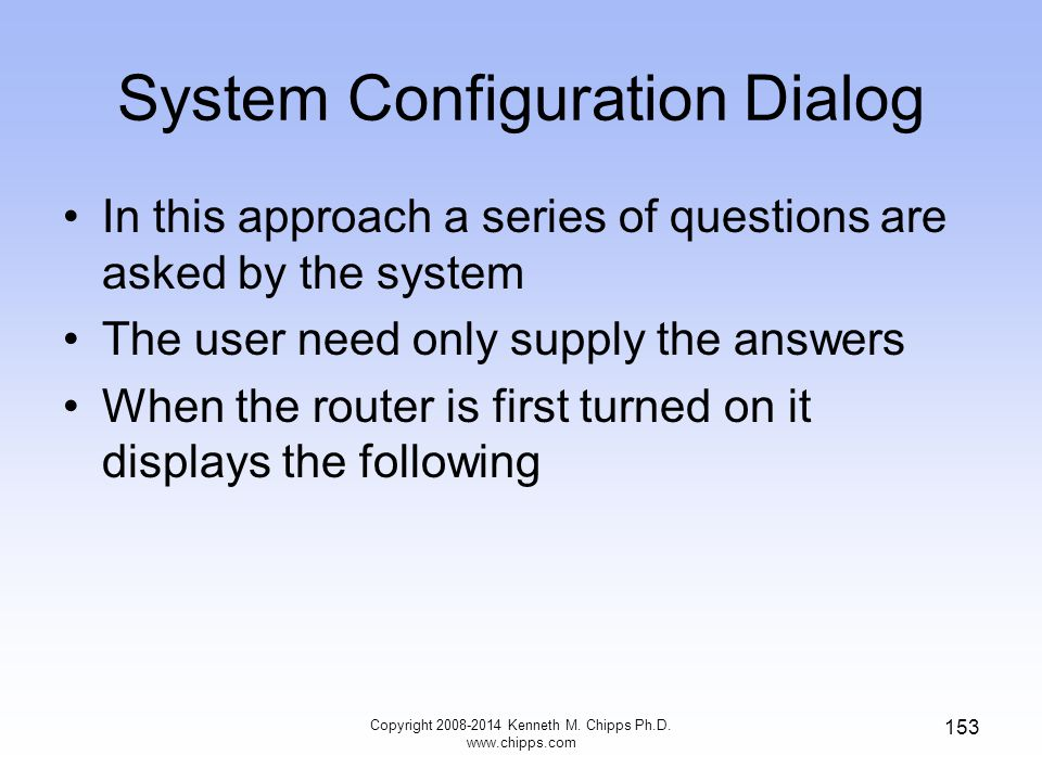 Copyright 2008-2014 Kenneth M. Chipps Ph.D. www.chipps.com 153 System Configuration Dialog In this approach a series of questions are asked by the sys