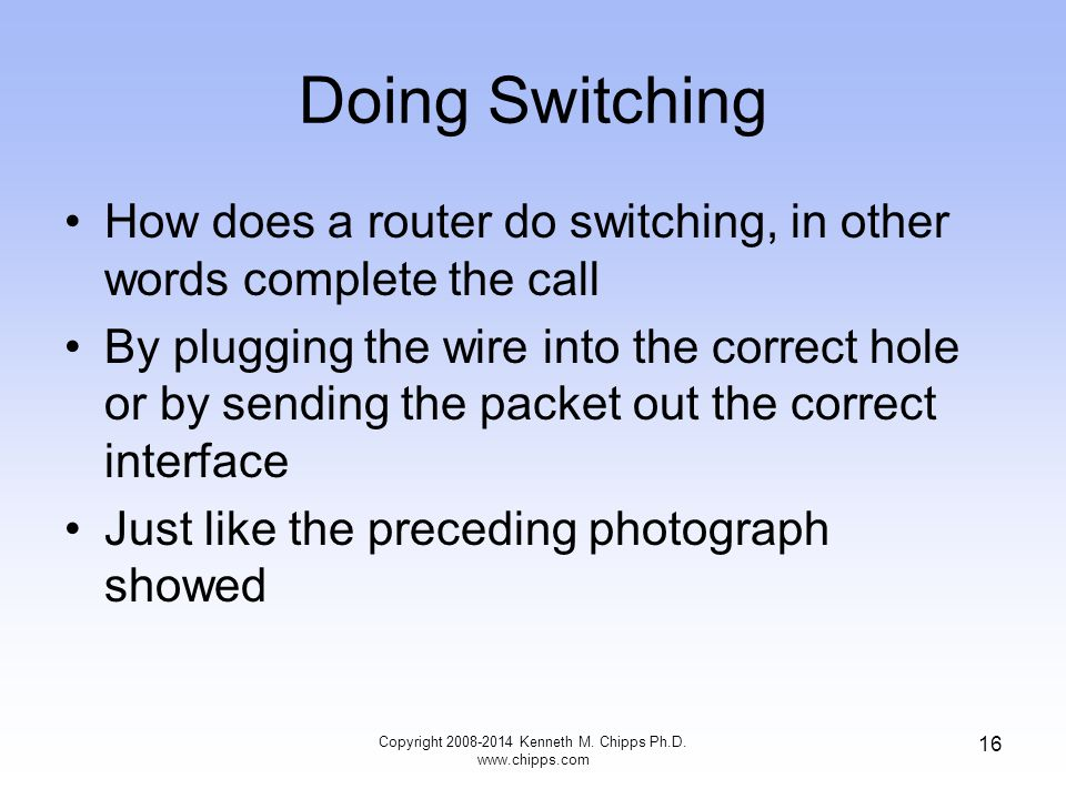 Copyright 2008-2014 Kenneth M. Chipps Ph.D. www.chipps.com 16 Doing Switching How does a router do switching, in other words complete the call By plug