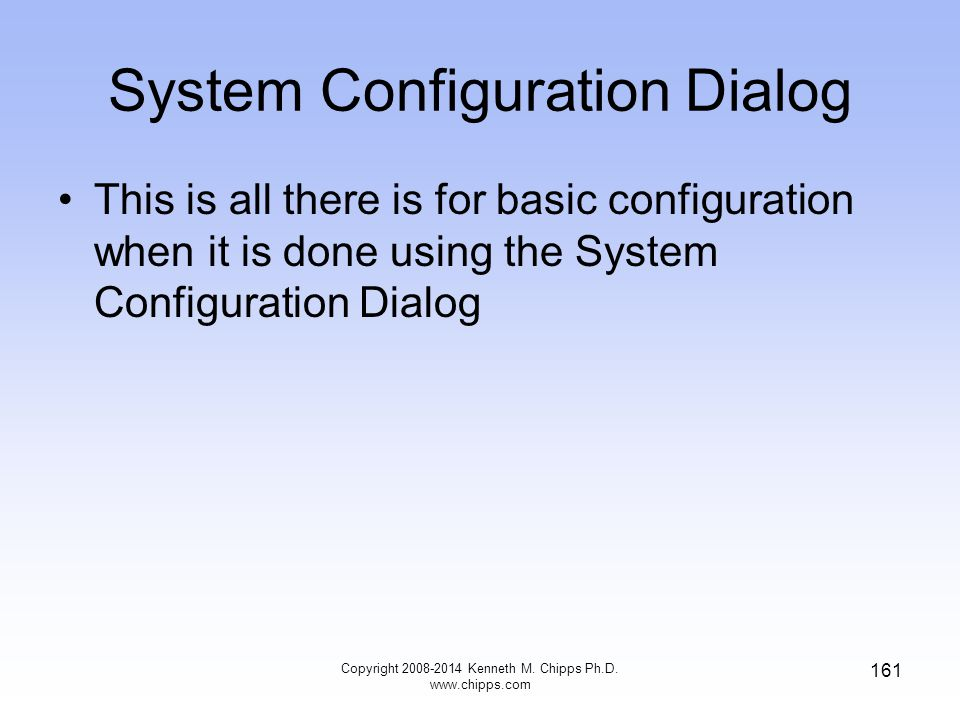Copyright 2008-2014 Kenneth M. Chipps Ph.D. www.chipps.com 161 System Configuration Dialog This is all there is for basic configuration when it is don