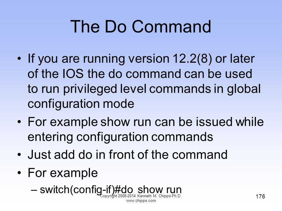 The Do Command Copyright 2008-2014 Kenneth M. Chipps Ph.D. www.chipps.com 176 If you are running version 12.2(8) or later of the IOS the do command ca
