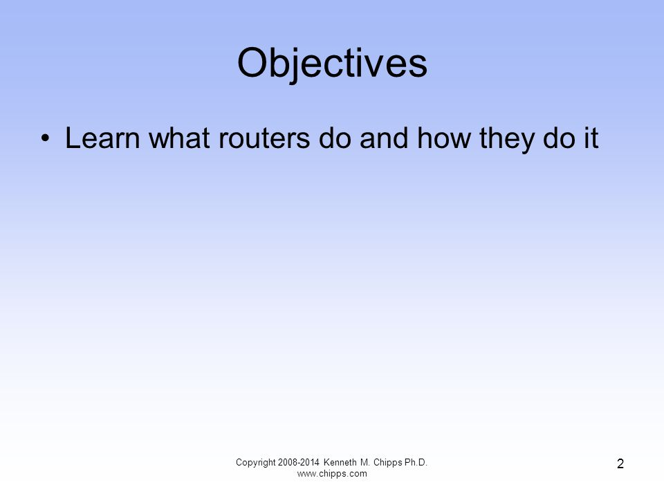 Objectives Learn what routers do and how they do it Copyright 2008-2014 Kenneth M. Chipps Ph.D. www.chipps.com 2