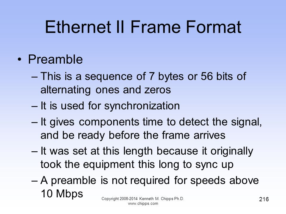 Copyright 2008-2014 Kenneth M. Chipps Ph.D. www.chipps.com 216 Ethernet II Frame Format Preamble –This is a sequence of 7 bytes or 56 bits of alternat