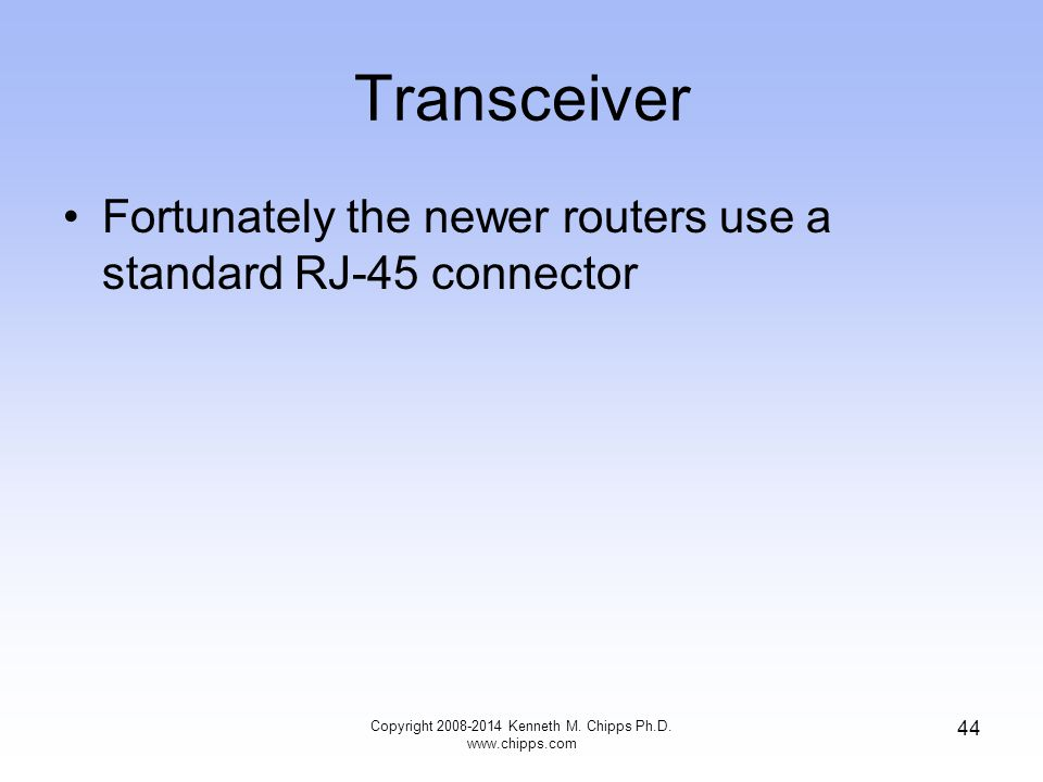 Copyright 2008-2014 Kenneth M. Chipps Ph.D. www.chipps.com 44 Transceiver Fortunately the newer routers use a standard RJ-45 connector
