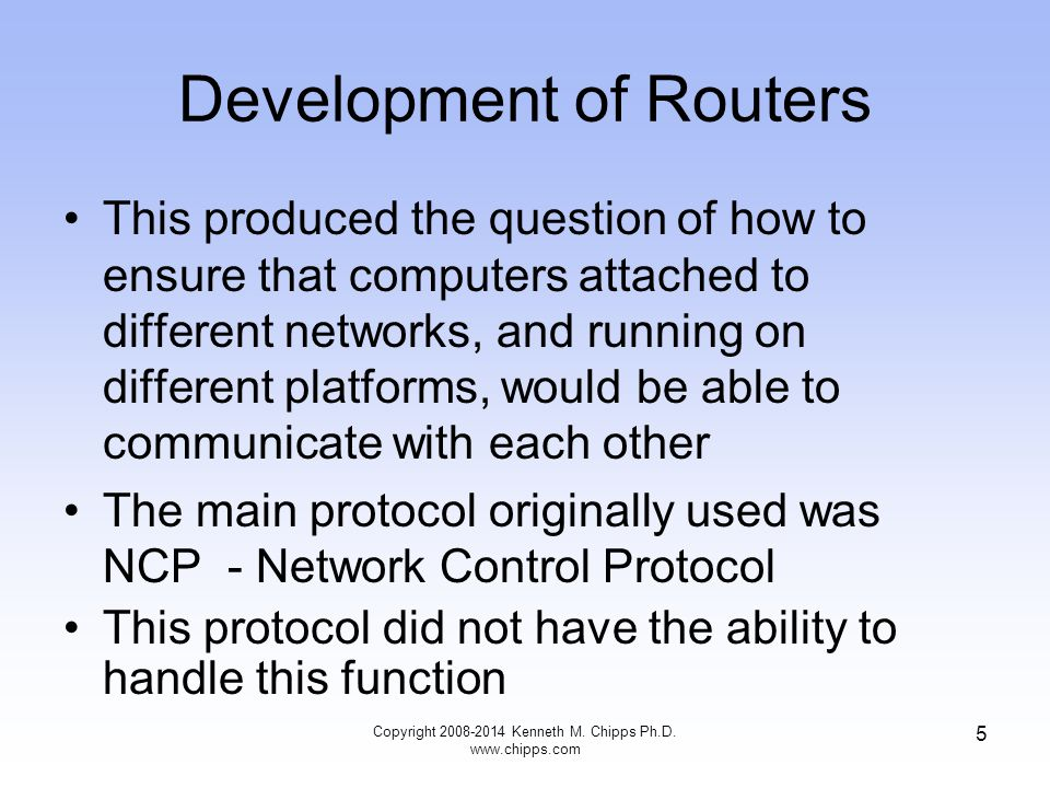 Copyright 2008-2014 Kenneth M. Chipps Ph.D. www.chipps.com 5 Development of Routers This produced the question of how to ensure that computers attache