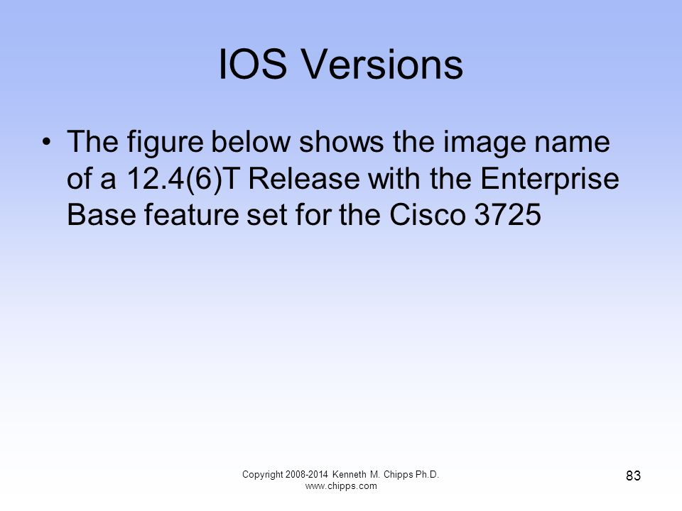 IOS Versions The figure below shows the image name of a 12.4(6)T Release with the Enterprise Base feature set for the Cisco 3725 Copyright 2008-2014 K
