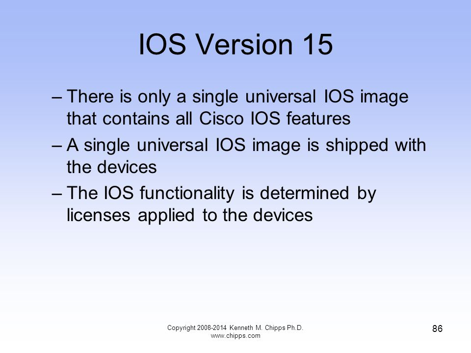 IOS Version 15 –There is only a single universal IOS image that contains all Cisco IOS features –A single universal IOS image is shipped with the devi