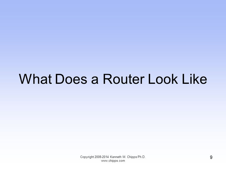 What Does a Router Look Like Copyright 2008-2014 Kenneth M. Chipps Ph.D. www.chipps.com 9