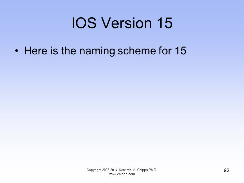 IOS Version 15 Here is the naming scheme for 15 Copyright 2008-2014 Kenneth M. Chipps Ph.D. www.chipps.com 92