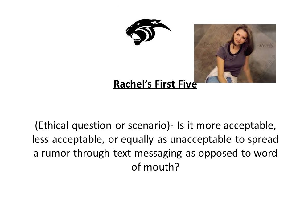 Rachel's First Five (Ethical question or scenario)- Is it more acceptable, less acceptable, or equally as unacceptable to spread a rumor through text messaging as opposed to word of mouth?