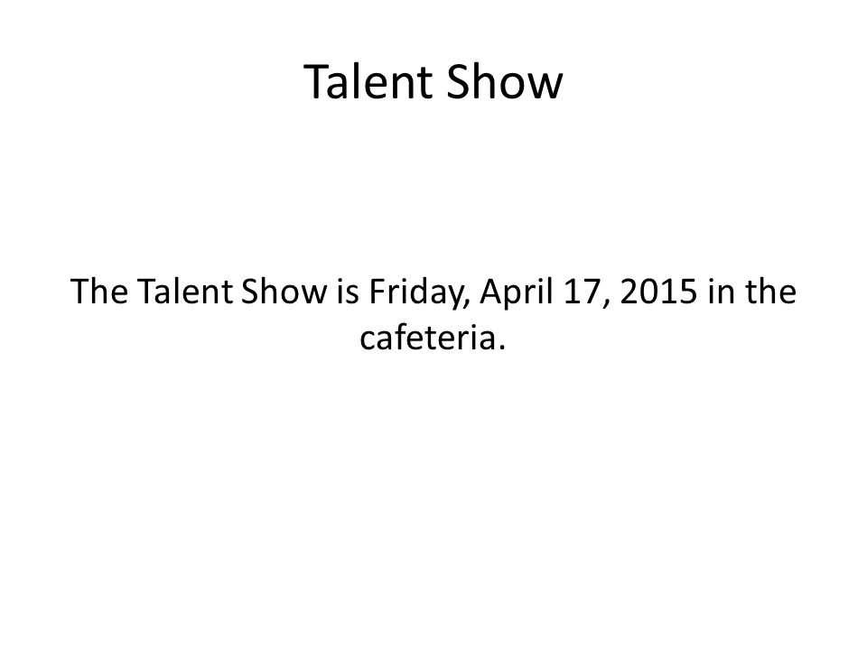 Talent Show The Talent Show is Friday, April 17, 2015 in the cafeteria.