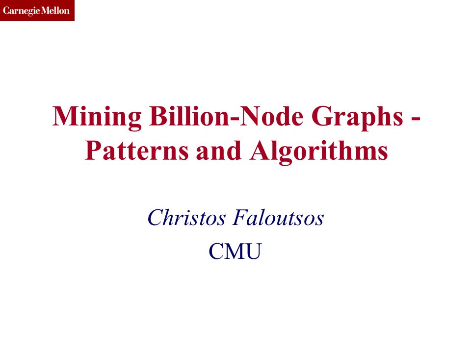 CMU SCS Mining Billion-Node Graphs - Patterns and Algorithms Christos Faloutsos CMU
