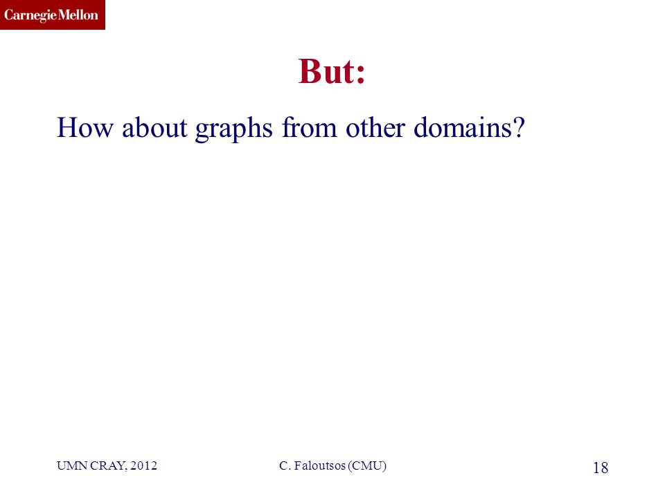CMU SCS C. Faloutsos (CMU) 18 But: How about graphs from other domains UMN CRAY, 2012