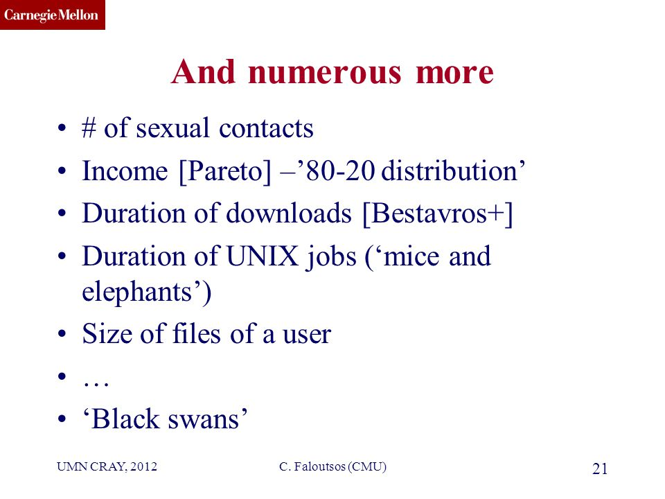 CMU SCS And numerous more # of sexual contacts Income [Pareto] –'80-20 distribution' Duration of downloads [Bestavros+] Duration of UNIX jobs ('mice and elephants') Size of files of a user … 'Black swans' UMN CRAY, 2012C.