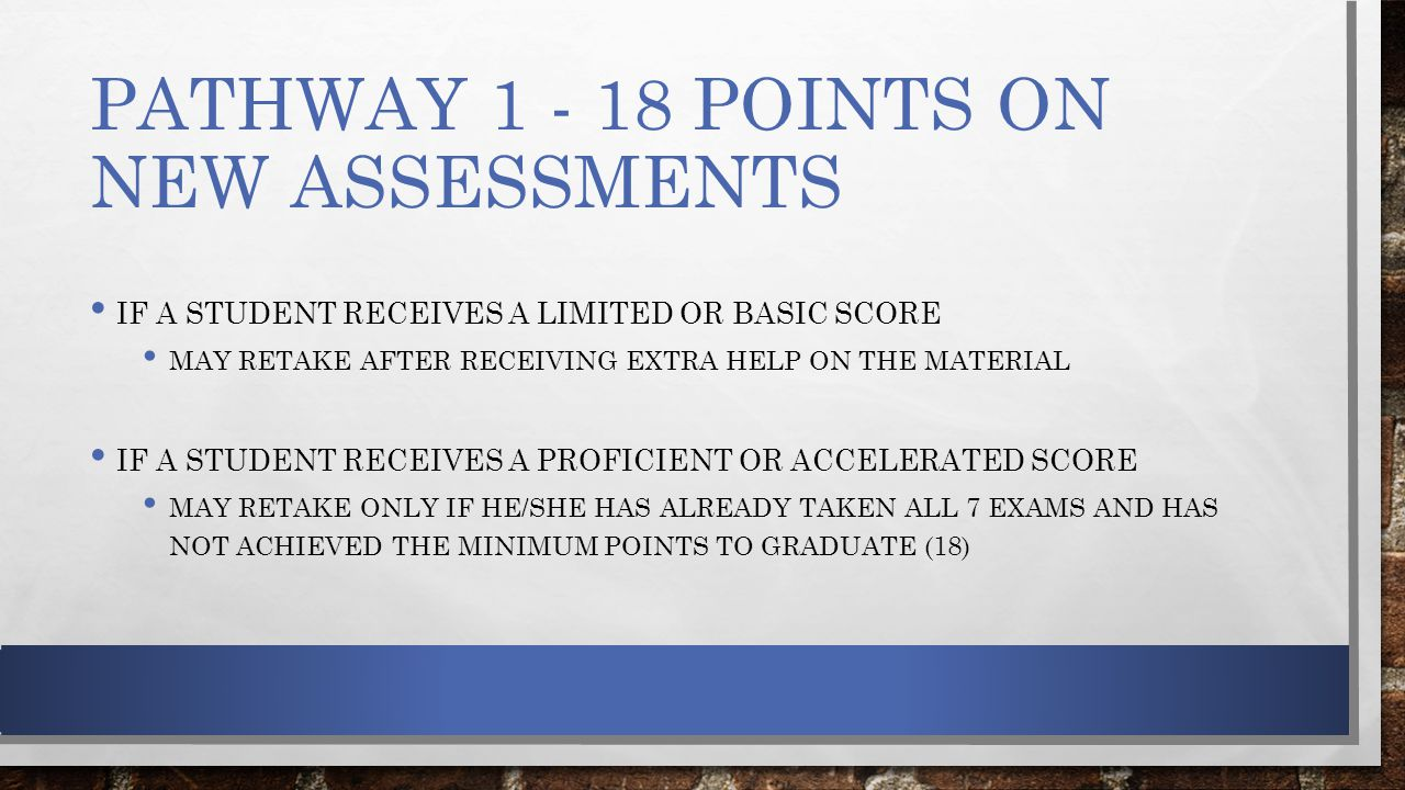PATHWAY 1 - 18 POINTS ON NEW ASSESSMENTS IF A STUDENT RECEIVES A LIMITED OR BASIC SCORE MAY RETAKE AFTER RECEIVING EXTRA HELP ON THE MATERIAL IF A STUDENT RECEIVES A PROFICIENT OR ACCELERATED SCORE MAY RETAKE ONLY IF HE/SHE HAS ALREADY TAKEN ALL 7 EXAMS AND HAS NOT ACHIEVED THE MINIMUM POINTS TO GRADUATE (18)