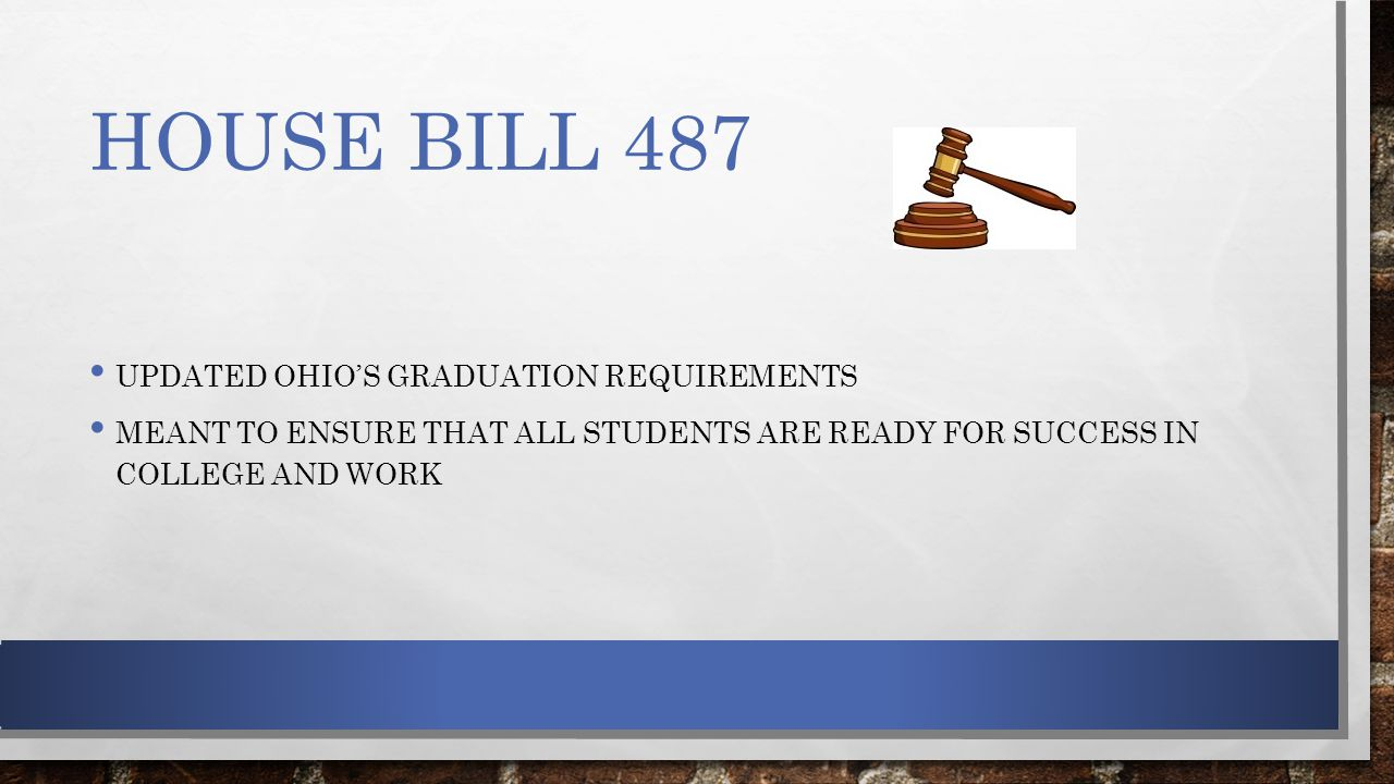 HOUSE BILL 487 UPDATED OHIO'S GRADUATION REQUIREMENTS MEANT TO ENSURE THAT ALL STUDENTS ARE READY FOR SUCCESS IN COLLEGE AND WORK