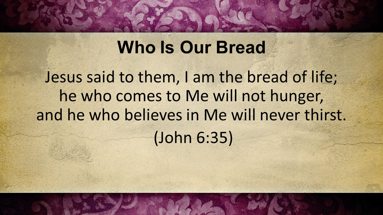 Who Is Our Bread Jesus said to them, I am the bread of life; he who comes to Me will not hunger, and he who believes in Me will never thirst.