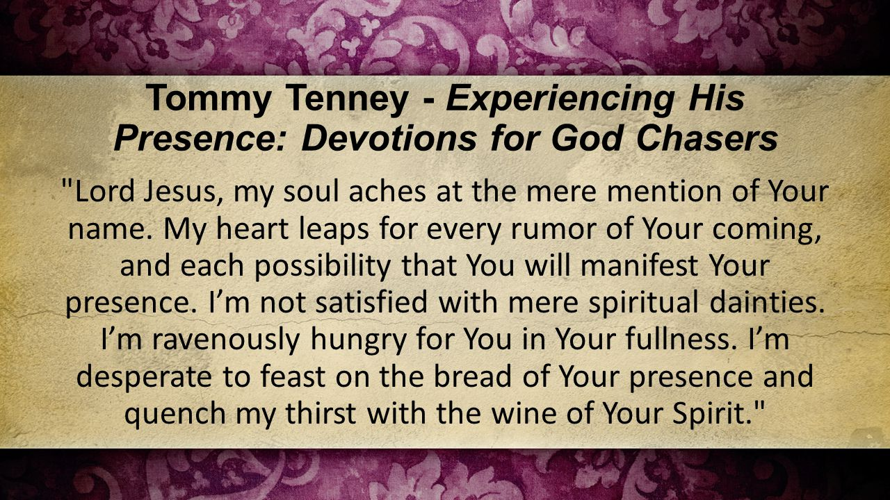 Tommy Tenney - Experiencing His Presence: Devotions for God Chasers Lord Jesus, my soul aches at the mere mention of Your name.