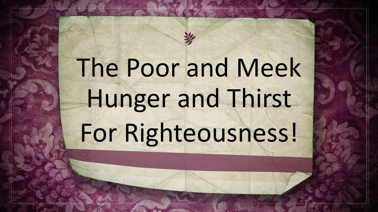 The Poor and Meek Hunger and Thirst For Righteousness!