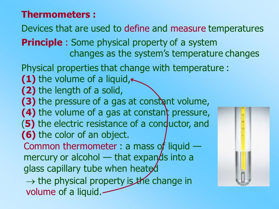 Thermometers : Devices that are used to define and measure temperatures Principle : Some physical property of a system changes as the system's tempera