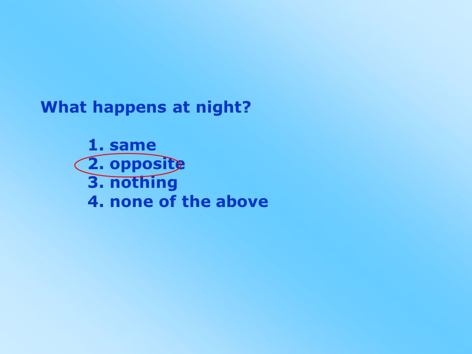 What happens at night? 1. same 2. opposite 3. nothing 4. none of the above
