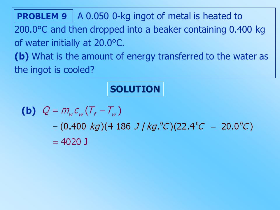 A 0.050 0-kg ingot of metal is heated to 200.0°C and then dropped into a beaker containing 0.400 kg of water initially at 20.0°C. (b) What is the amou