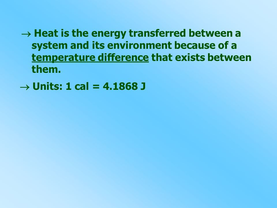  Heat is the energy transferred between a system and its environment because of a temperature difference that exists between them.  Units: 1 cal = 4