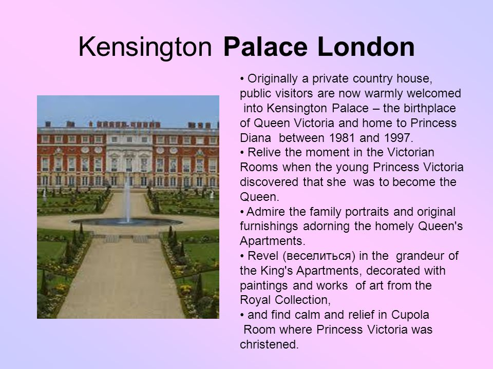 Kensington Palace London Originally a private country house, public visitors are now warmly welcomed into Kensington Palace – the birthplace of Queen Victoria and home to Princess Diana between 1981 and 1997.
