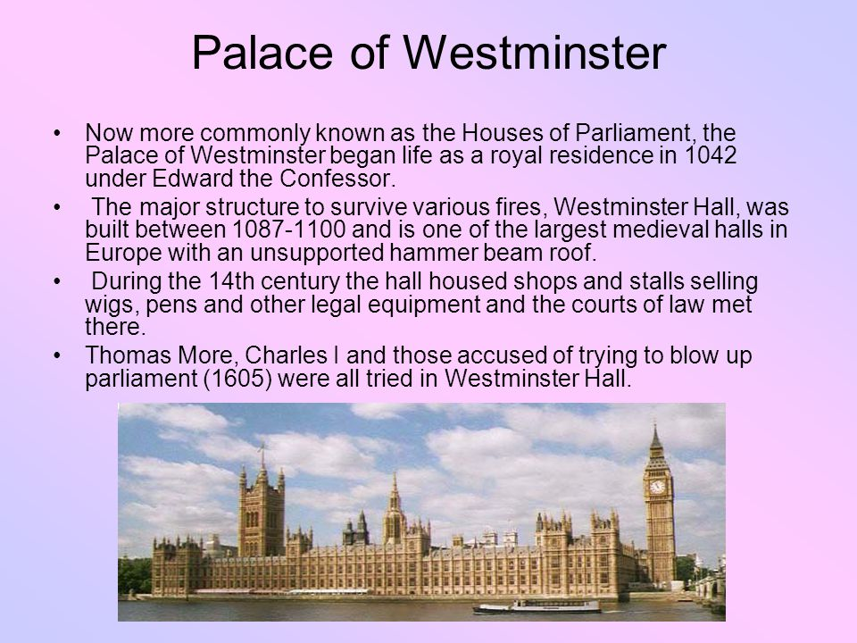 Palace of Westminster Now more commonly known as the Houses of Parliament, the Palace of Westminster began life as a royal residence in 1042 under Edward the Confessor.
