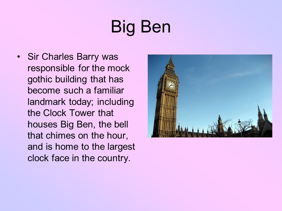 Big Ben Sir Charles Barry was responsible for the mock gothic building that has become such a familiar landmark today; including the Clock Tower that houses Big Ben, the bell that chimes on the hour, and is home to the largest clock face in the country.