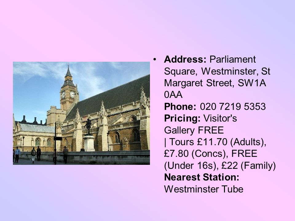 Address: Parliament Square, Westminster, St Margaret Street, SW1A 0AA Phone: 020 7219 5353 Pricing: Visitor s Gallery FREE | Tours £11.70 (Adults), £7.80 (Concs), FREE (Under 16s), £22 (Family) Nearest Station: Westminster Tube