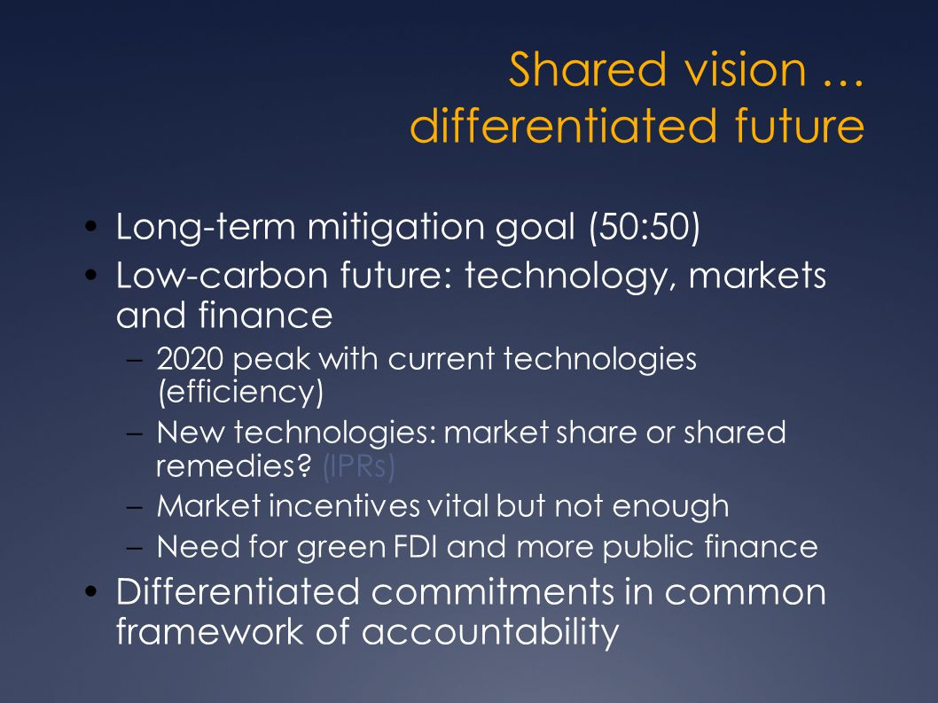 Shared vision … differentiated future Long-term mitigation goal (50:50) Low-carbon future: technology, markets and finance –2020 peak with current technologies (efficiency) –New technologies: market share or shared remedies.